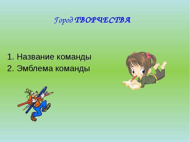 Город ТВОРЧЕСТВА 1. Название команды 2. Эмблема команды
