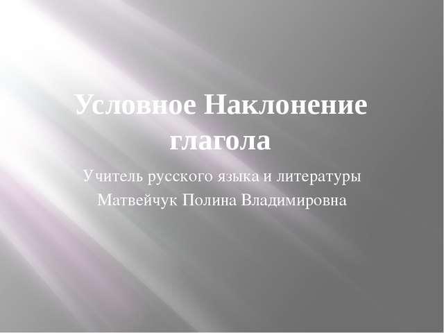 Условное Наклонение глагола Учитель русского языка и литературы Матвейчук Пол...