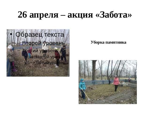 26 апреля – акция «Забота» Уборка памятника