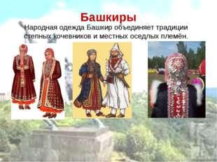 Башкиры Народная одежда Башкир объединяет традиции степных кочевников и местн
