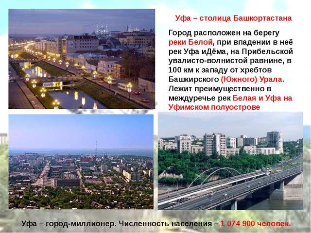 Уфа – столица Башкортастана Город расположен на берегу реки Белой, при впаде...