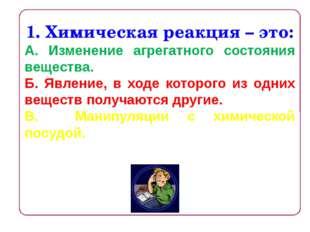 1. Химическая реакция – это: А. Изменение агрегатного состояния вещества. Б.