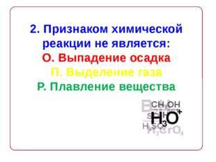 2. Признаком химической реакции не является: О. Выпадение осадка П. Выделение