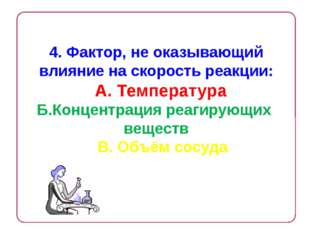 4. Фактор, не оказывающий влияние на скорость реакции: А. Температура Б.Конце