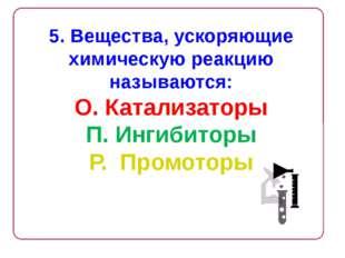5. Вещества, ускоряющие химическую реакцию называются: О. Катализаторы П. Инг