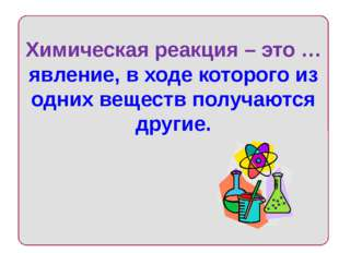 Химическая реакция – это … явление, в ходе которого из одних веществ получаю