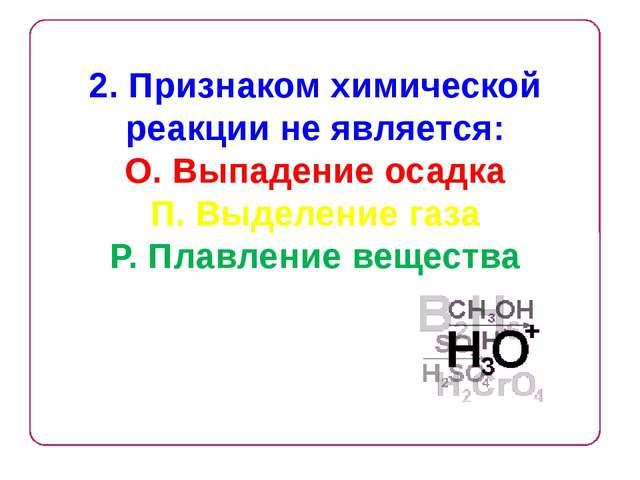 2. Признаком химической реакции не является: О. Выпадение осадка П. Выделение...