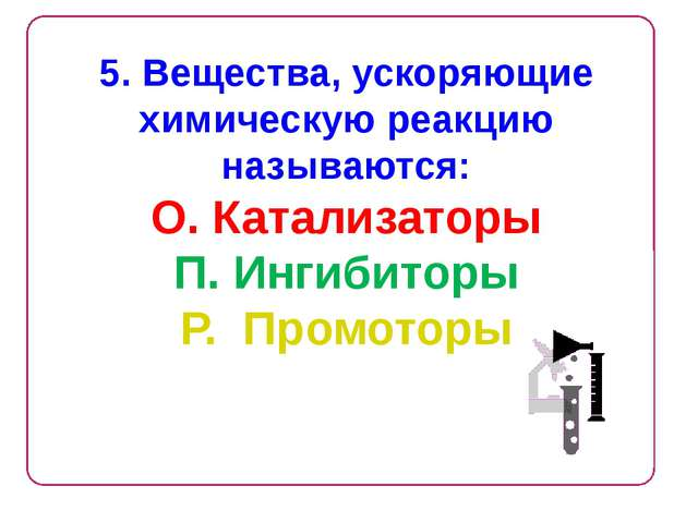 5. Вещества, ускоряющие химическую реакцию называются: О. Катализаторы П. Инг...