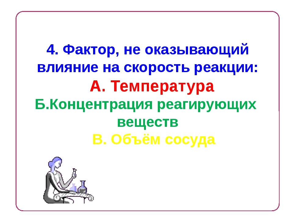 4. Фактор, не оказывающий влияние на скорость реакции: А. Температура Б.Конце...
