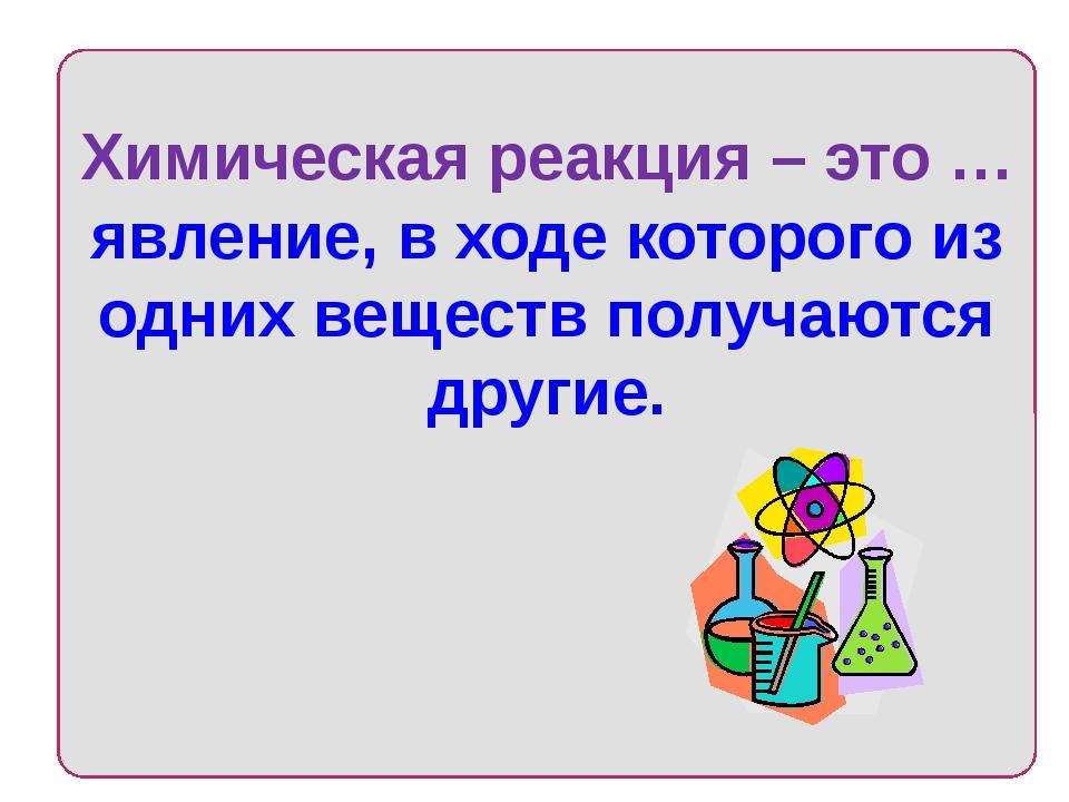 Химическая реакция – это … явление, в ходе которого из одних веществ получаю...