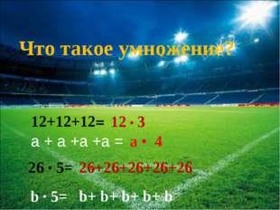 12+12+12= 12 • 3 26 • 5= 26+26+26+26+26 Что такое умножение? а + а +а +а = а
