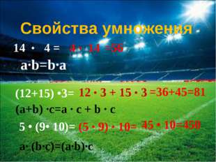 14 • 4 = 4 • 14 Свойства умножения a∙b=b∙a (12+15) •3= 12 • 3 + 15 • 3 =56 =3