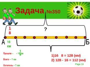 1 8 16 км ? Задача №350 Прошли – – 16 км Всего – ? км Осталось – ? км ? 1)16