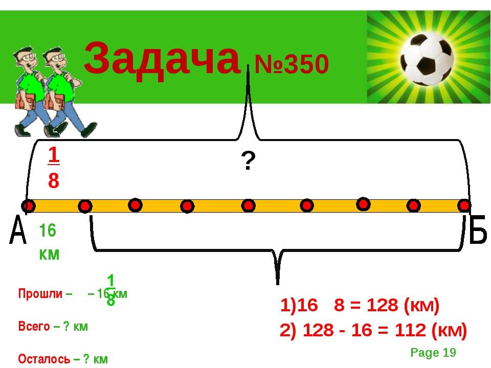 1 8 16 км ? Задача №350 Прошли – – 16 км Всего – ? км Осталось – ? км ? 1)16...