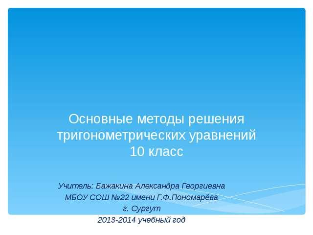 Основные методы решения тригонометрических уравнений 10 класс Учитель: Бажак...