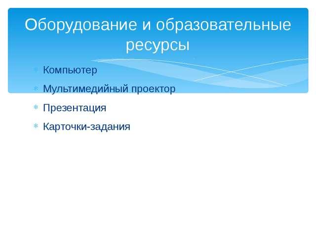 Компьютер Мультимедийный проектор Презентация Карточки-задания Оборудование и...