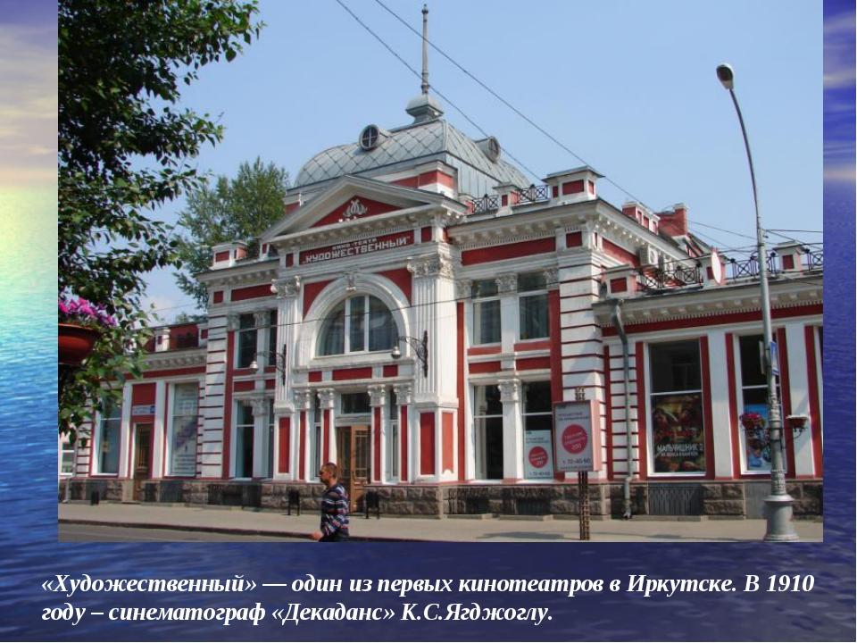 «Художественный» — один из первых кинотеатров в Иркутске. В 1910 году – синем...