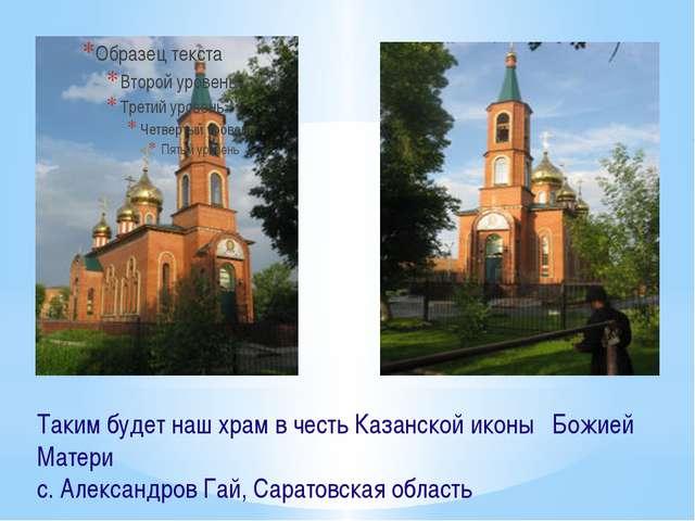 Таким будет наш храм в честь Казанской иконы Божией Матери с. Александров Гай...