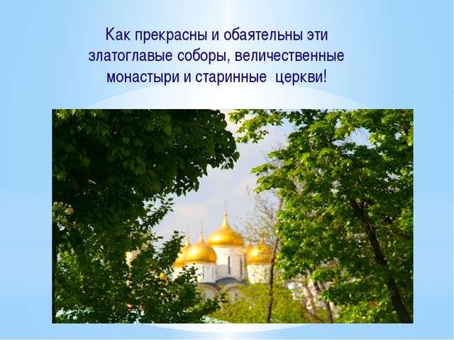 Как прекрасны и обаятельны эти златоглавые соборы, величественные монастыри...