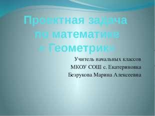 Проектная задача по математике « Геометрик» Учитель начальных классов МКОУ СО