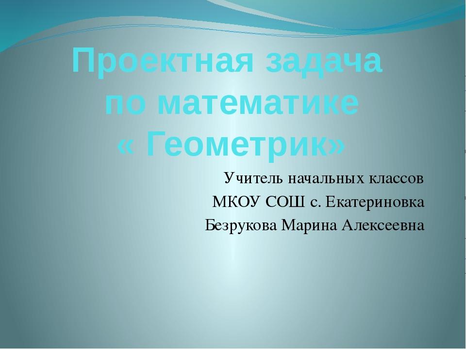 Проектная задача по математике « Геометрик» Учитель начальных классов МКОУ СО...