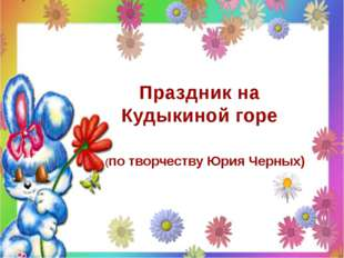 Праздник на Кудыкиной горе (по творчеству Юрия Черных)