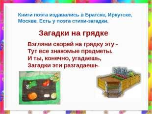 Книги поэта издавались в Братске, Иркутске, Москве. Есть у поэта стихи-загад