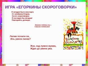 ИГРА «ЕГОРКИНЫ СКОРОГОВОРКИ» Я сегодня был в восторге От затейника Егорки, З
