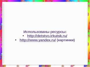 Использованы ресурсы: http://detstvo.irkutsk.ru/ http://www.yandex.ru/ (карт