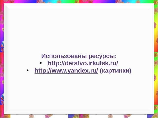 Использованы ресурсы: http://detstvo.irkutsk.ru/ http://www.yandex.ru/ (карт...