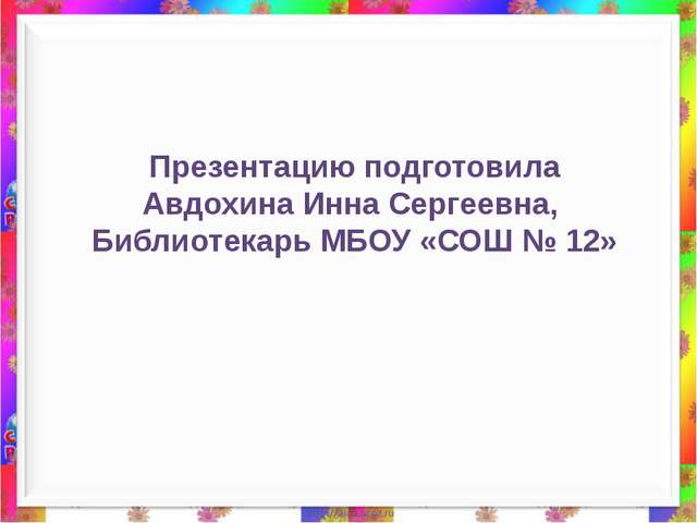 Презентацию подготовила Авдохина Инна Сергеевна, Библиотекарь МБОУ «СОШ № 12»