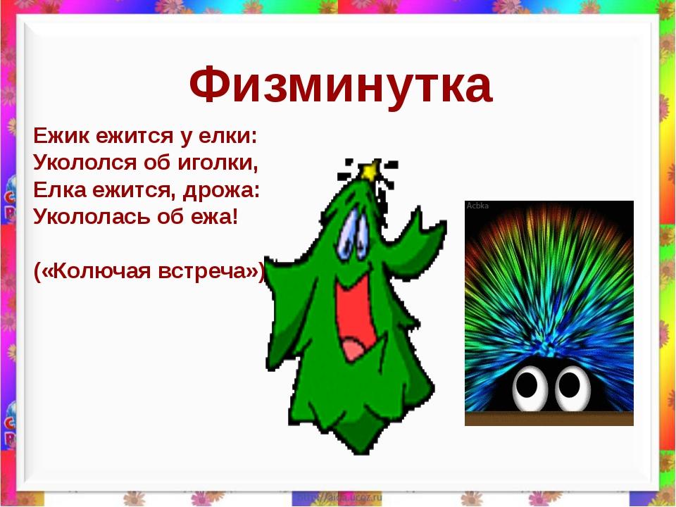 Физминутка Ежик ежится у елки: Укололся об иголки, Елка ежится, дрожа: Уколо...