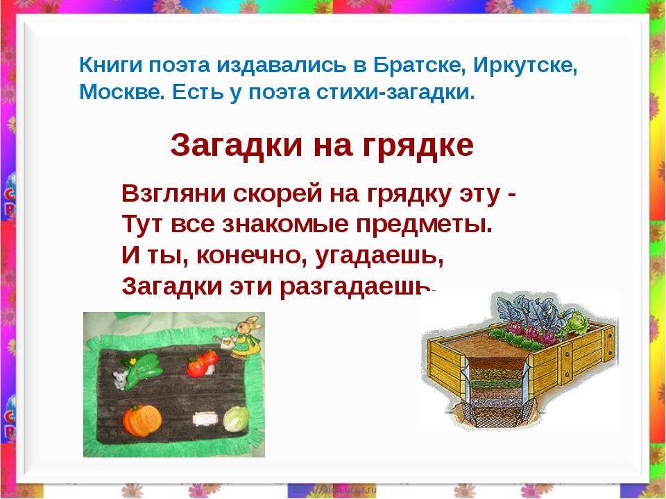 Книги поэта издавались в Братске, Иркутске, Москве. Есть у поэта стихи-загад...