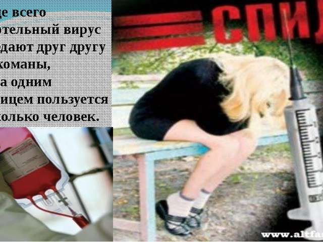 Чаще всего смертельный вирус передают друг другу наркоманы, когда одним шприц...