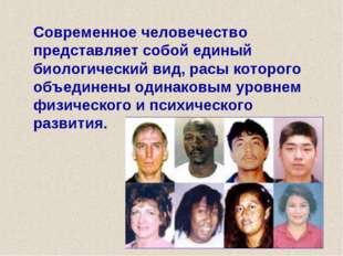 Современное человечество представляет собой единый биологический вид, расы к