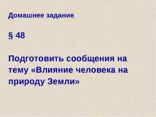 Домашнее задание § 48 Подготовить сообщения на тему «Влияние человека на прир