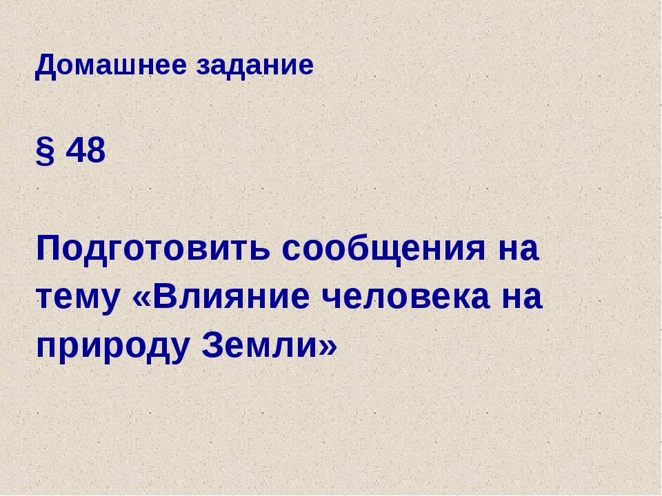 Домашнее задание § 48 Подготовить сообщения на тему «Влияние человека на прир...