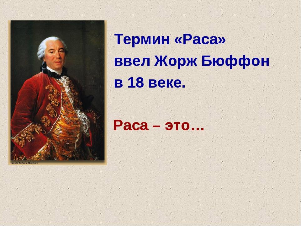 Термин «Раса» ввел Жорж Бюффон в 18 веке. Раса – это…