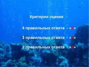 Критерии оценки 4 правильных ответа - «5» 3 правильных ответа - «4» 2 правиль