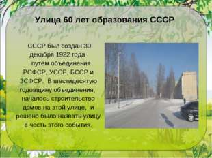 Улица 60 лет образования СССР СССР был создан 30 декабря 1922 года путём объ