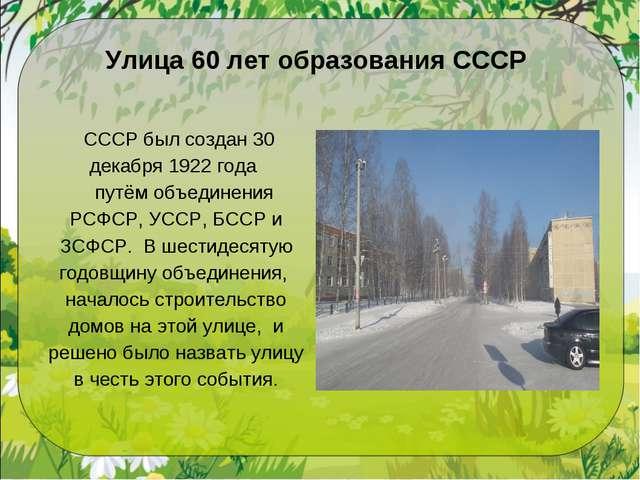 Улица 60 лет образования СССР СССР был создан 30 декабря 1922 года путём объ...