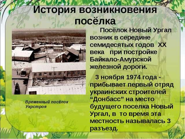 История возникновения посёлка  Посёлок Новый Ургал возник в середине семидес...