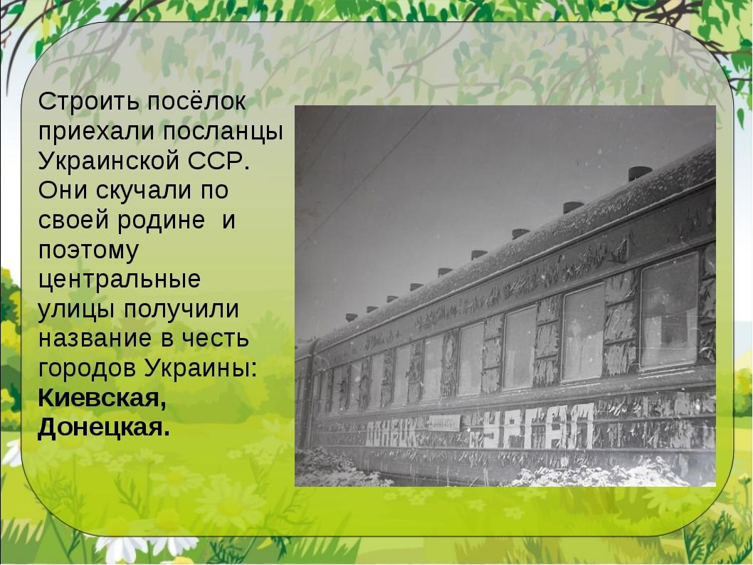 Строить посёлок приехали посланцы Украинской ССР. Они скучали по своей родине...
