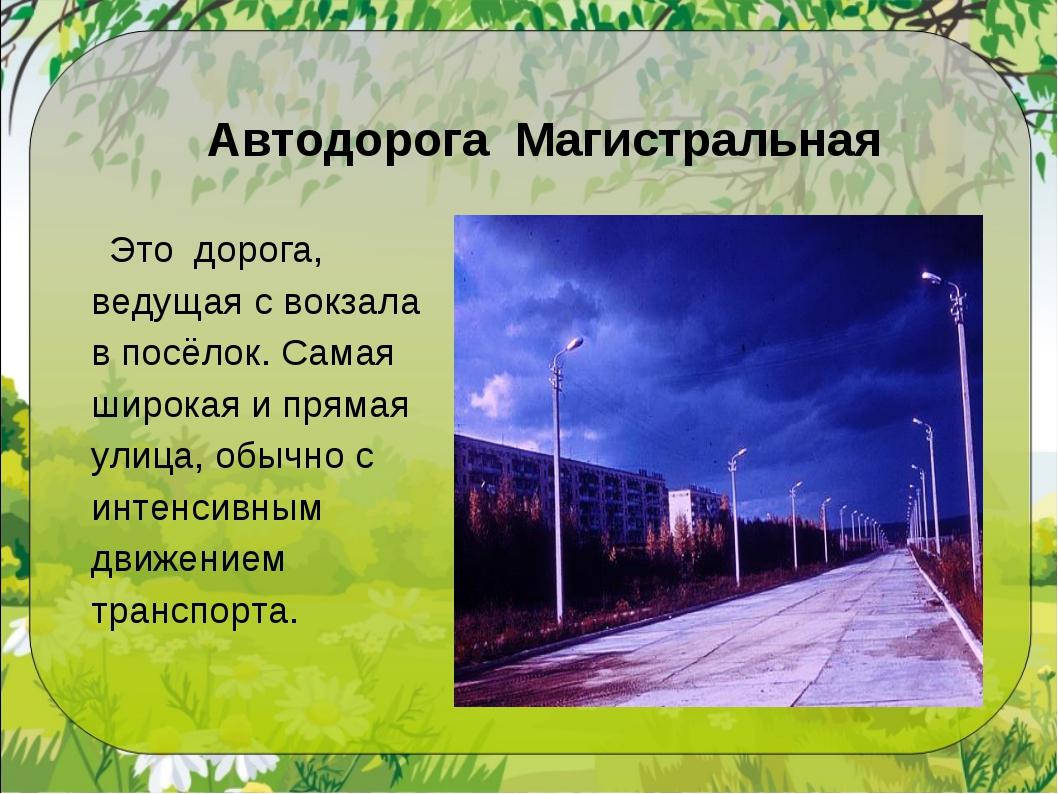 Автодорога Магистральная Это дорога, ведущая с вокзала в посёлок. Самая широк...