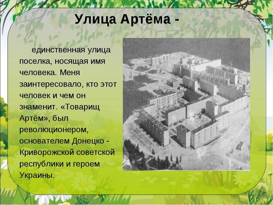 Улица Артёма - единственная улица поселка, носящая имя человека. Меня заинтер...