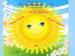 Толерантность – это … 100 раз - прощение 100 раз - любовь 100 раз - терпение