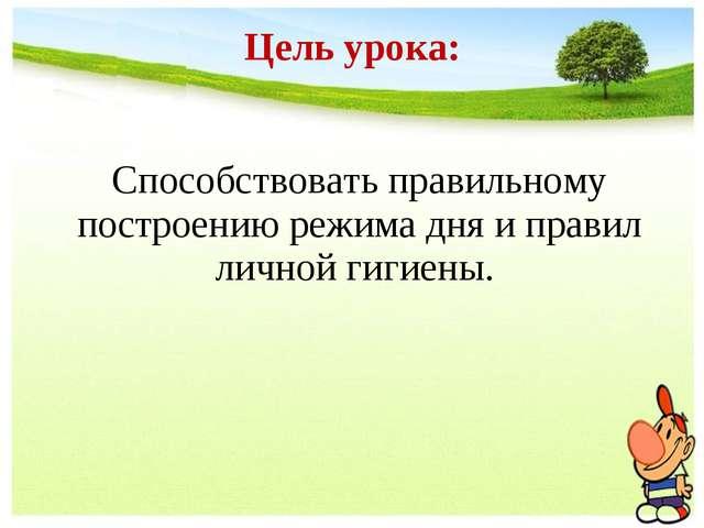 Цель урока: Способствовать правильному построению режима дня и правил личной...