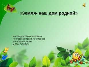 «Земля- наш дом родной» Урок подготовила и провела Нестеренко Ирина Николаев