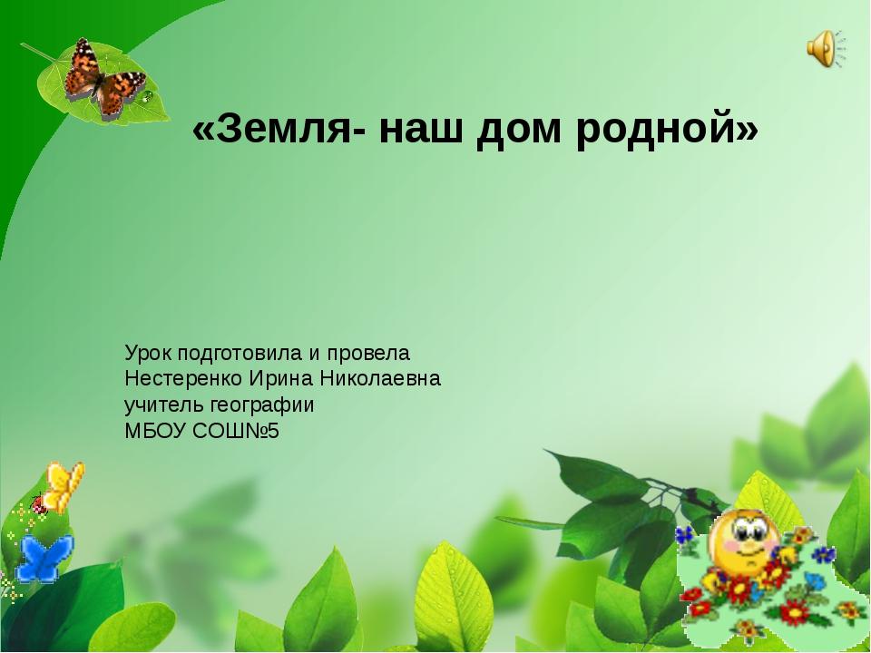 «Земля- наш дом родной» Урок подготовила и провела Нестеренко Ирина Николаев...
