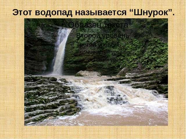 """Этот водопад называется """"Шнурок""""."""